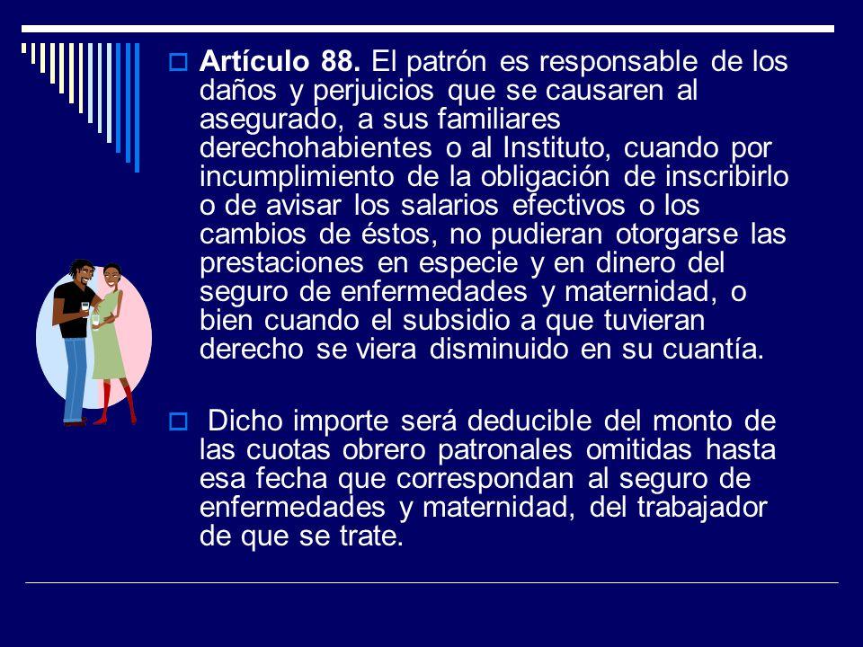 Artículo 88. El patrón es responsable de los daños y perjuicios que se causaren al asegurado, a sus familiares derechohabientes o al Instituto, cuando