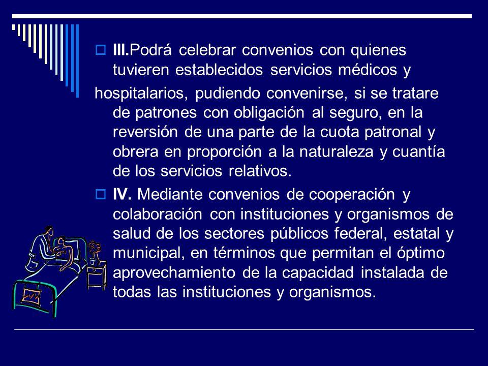 III.Podrá celebrar convenios con quienes tuvieren establecidos servicios médicos y hospitalarios, pudiendo convenirse, si se tratare de patrones con o
