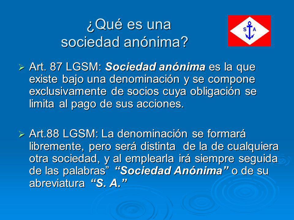 ¿Qué es una sociedad anónima? ¿Qué es una sociedad anónima? Art. 87 LGSM: Sociedad anónima es la que existe bajo una denominación y se compone exclusi