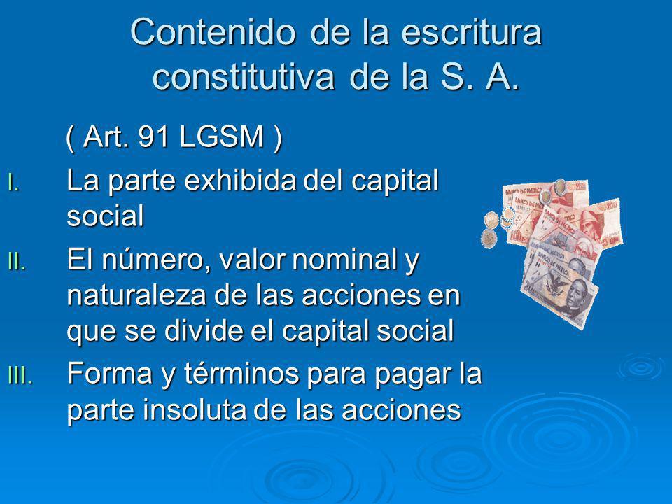 Contenido de la escritura constitutiva de la S. A. ( Art. 91 LGSM ) ( Art. 91 LGSM ) I. La parte exhibida del capital social II. El número, valor nomi