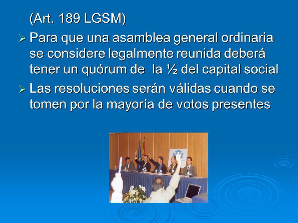 (Art. 189 LGSM) (Art. 189 LGSM) Para que una asamblea general ordinaria se considere legalmente reunida deberá tener un quórum de la ½ del capital soc