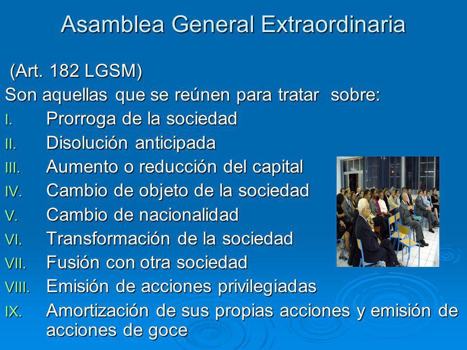 Asamblea General Extraordinaria (Art. 182 LGSM) (Art. 182 LGSM) Son aquellas que se reúnen para tratar sobre: I. Prorroga de la sociedad II. Disolució