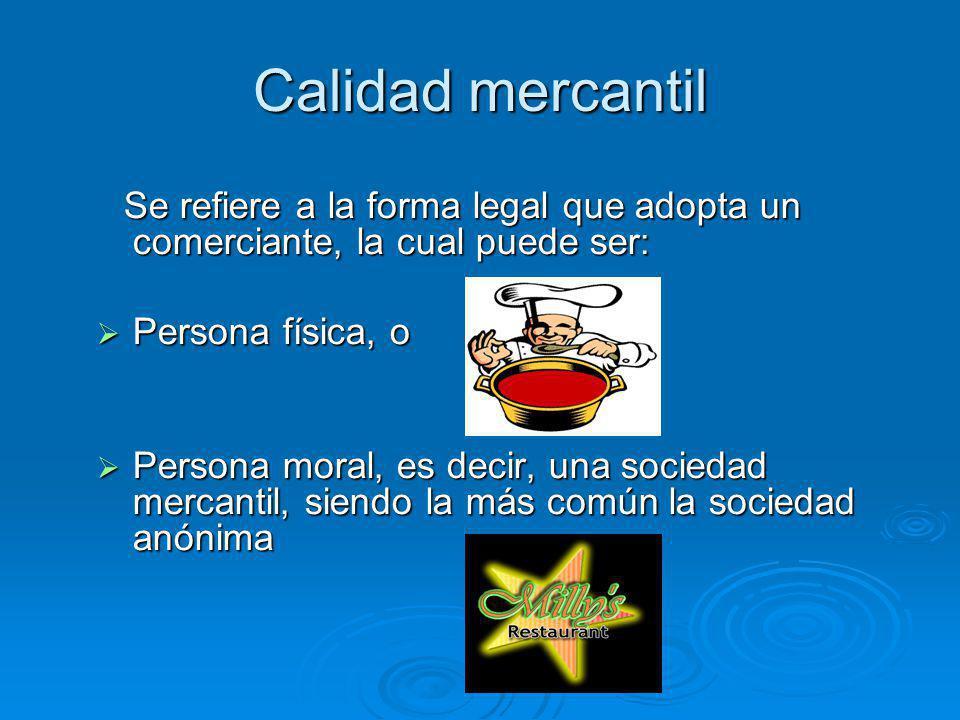 Calidad mercantil Se refiere a la forma legal que adopta un comerciante, la cual puede ser: Se refiere a la forma legal que adopta un comerciante, la