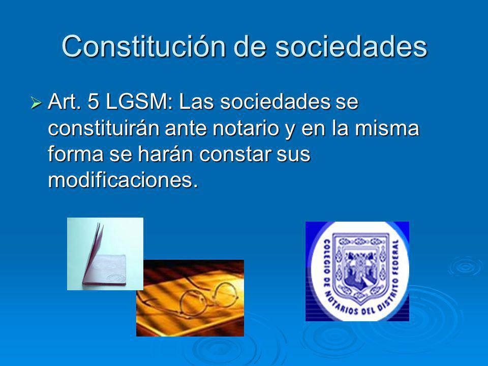 Constitución de sociedades Art. 5 LGSM: Las sociedades se constituirán ante notario y en la misma forma se harán constar sus modificaciones. Art. 5 LG