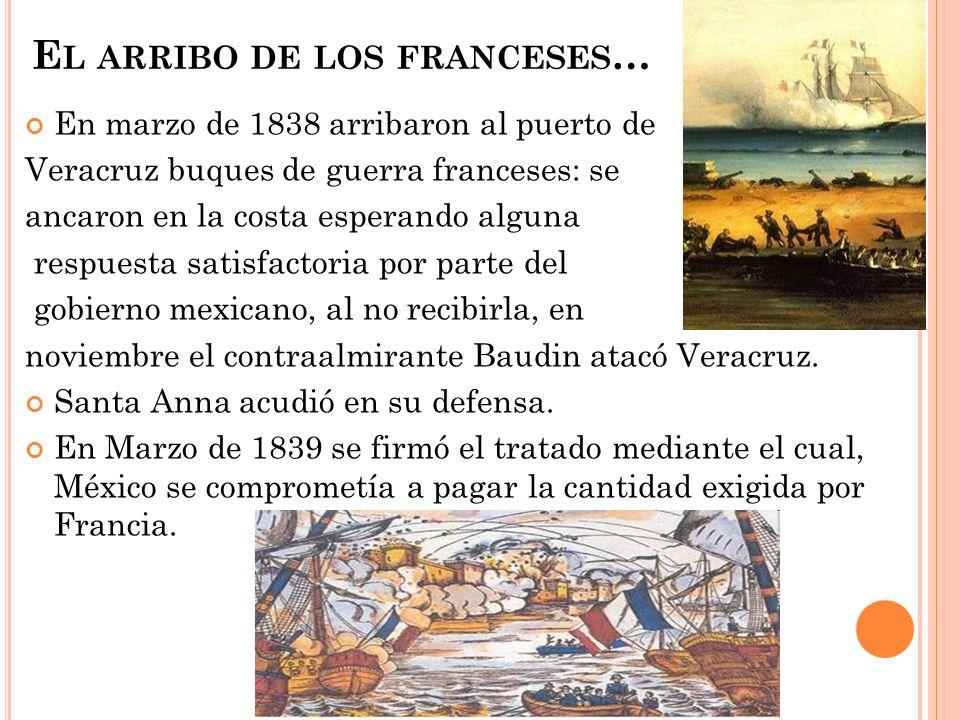 E L ARRIBO DE LOS FRANCESES … En marzo de 1838 arribaron al puerto de Veracruz buques de guerra franceses: se ancaron en la costa esperando alguna res