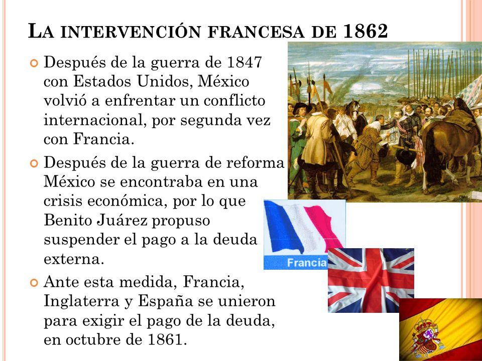 L A INTERVENCIÓN FRANCESA DE 1862 Después de la guerra de 1847 con Estados Unidos, México volvió a enfrentar un conflicto internacional, por segunda v