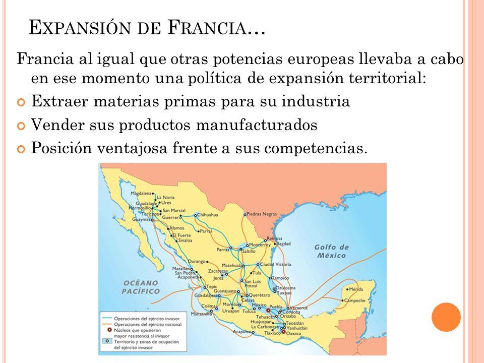 E XPANSIÓN DE F RANCIA … Francia al igual que otras potencias europeas llevaba a cabo en ese momento una política de expansión territorial: Extraer ma