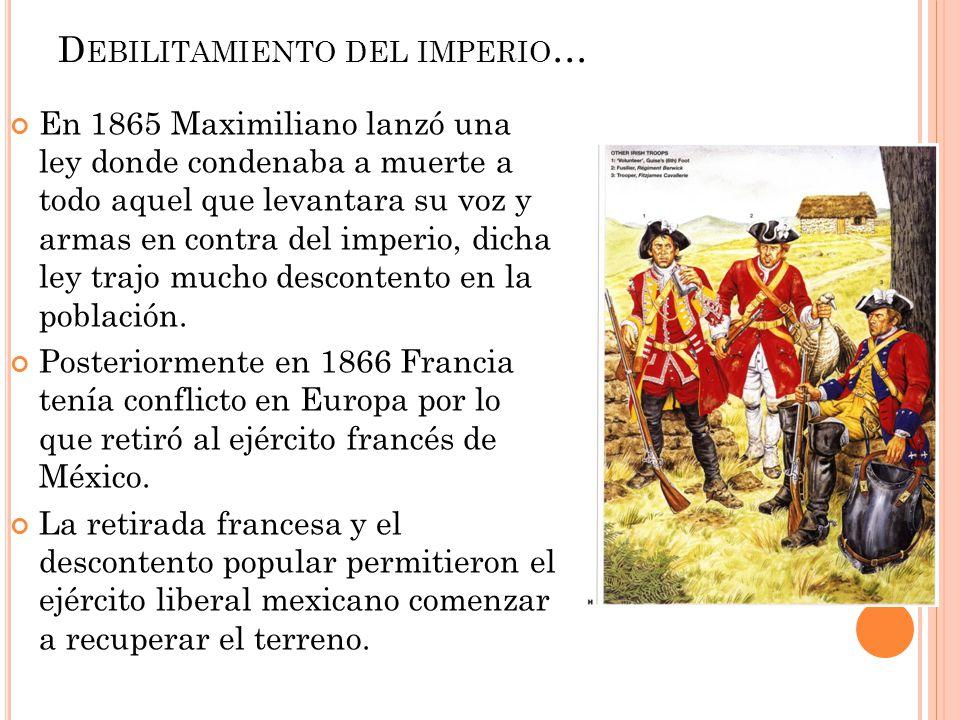 D EBILITAMIENTO DEL IMPERIO … En 1865 Maximiliano lanzó una ley donde condenaba a muerte a todo aquel que levantara su voz y armas en contra del imper