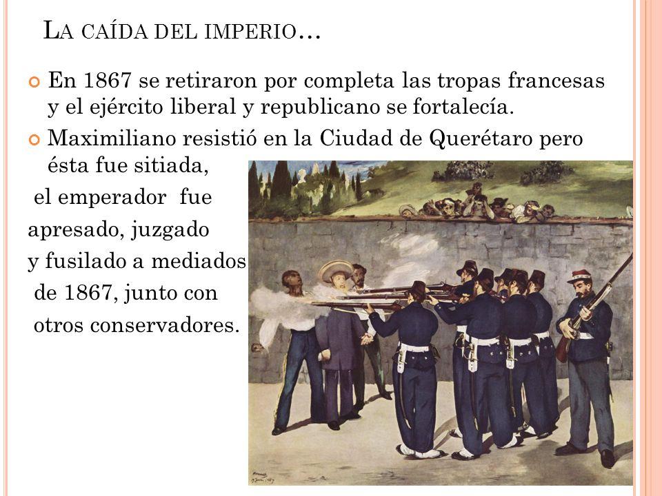 L A CAÍDA DEL IMPERIO … En 1867 se retiraron por completa las tropas francesas y el ejército liberal y republicano se fortalecía. Maximiliano resistió