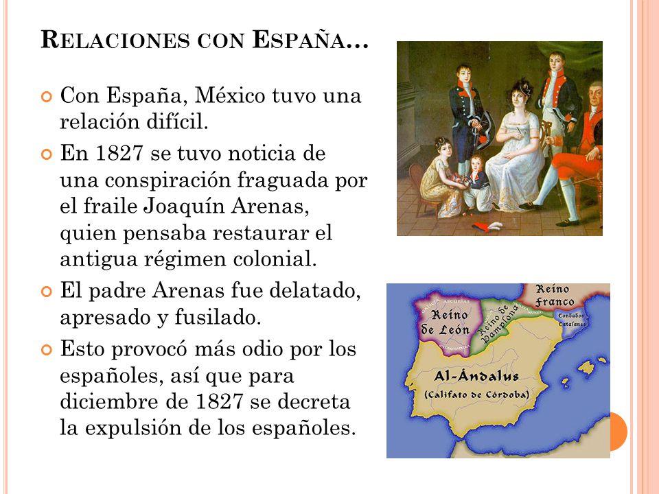 R ELACIONES CON E SPAÑA … Con España, México tuvo una relación difícil. En 1827 se tuvo noticia de una conspiración fraguada por el fraile Joaquín Are