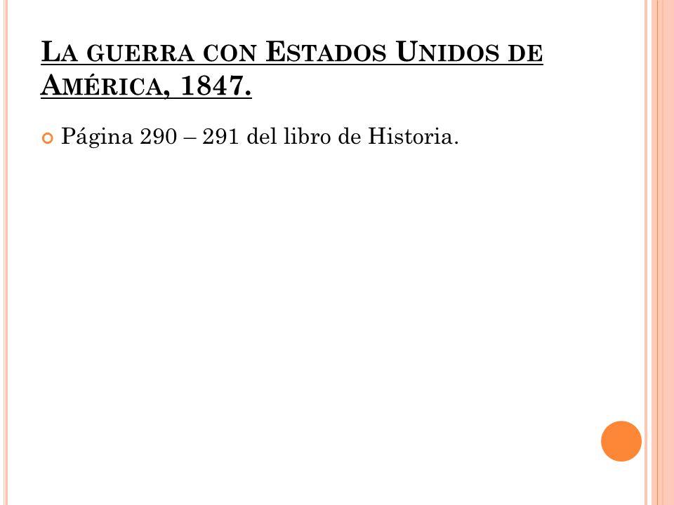 L A GUERRA CON E STADOS U NIDOS DE A MÉRICA, 1847. Página 290 – 291 del libro de Historia.