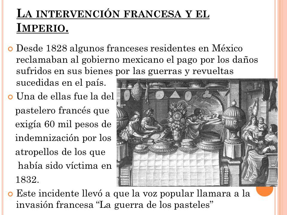 L A INTERVENCIÓN FRANCESA Y EL I MPERIO. Desde 1828 algunos franceses residentes en México reclamaban al gobierno mexicano el pago por los daños sufri