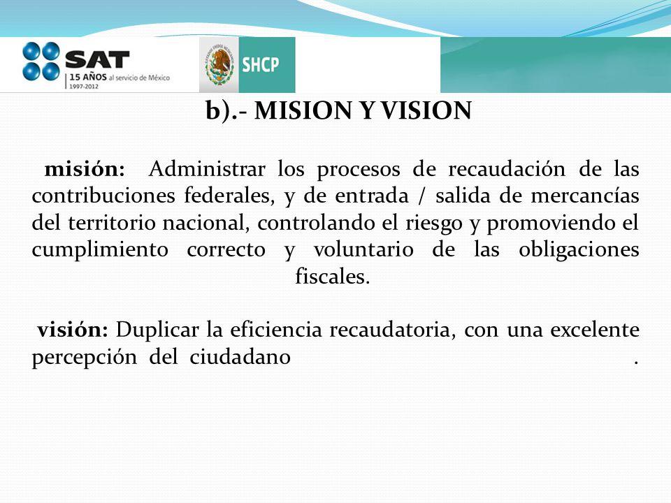 b).- MISION Y VISION misión: Administrar los procesos de recaudación de las contribuciones federales, y de entrada / salida de mercancías del territor