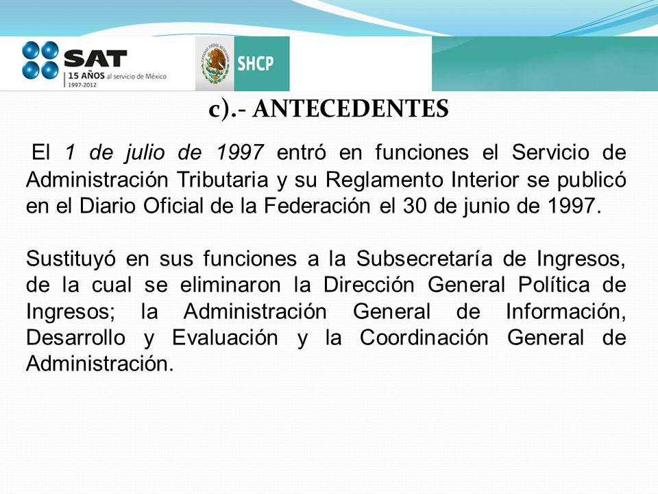 c).- ANTECEDENTES El 1 de julio de 1997 entró en funciones el Servicio de Administración Tributaria y su Reglamento Interior se publicó en el Diario O