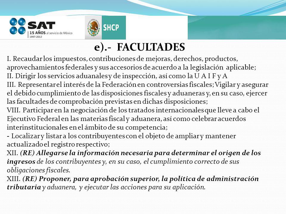 e).- FACULTADES I. Recaudar los impuestos, contribuciones de mejoras, derechos, productos, aprovechamientos federales y sus accesorios de acuerdo a la