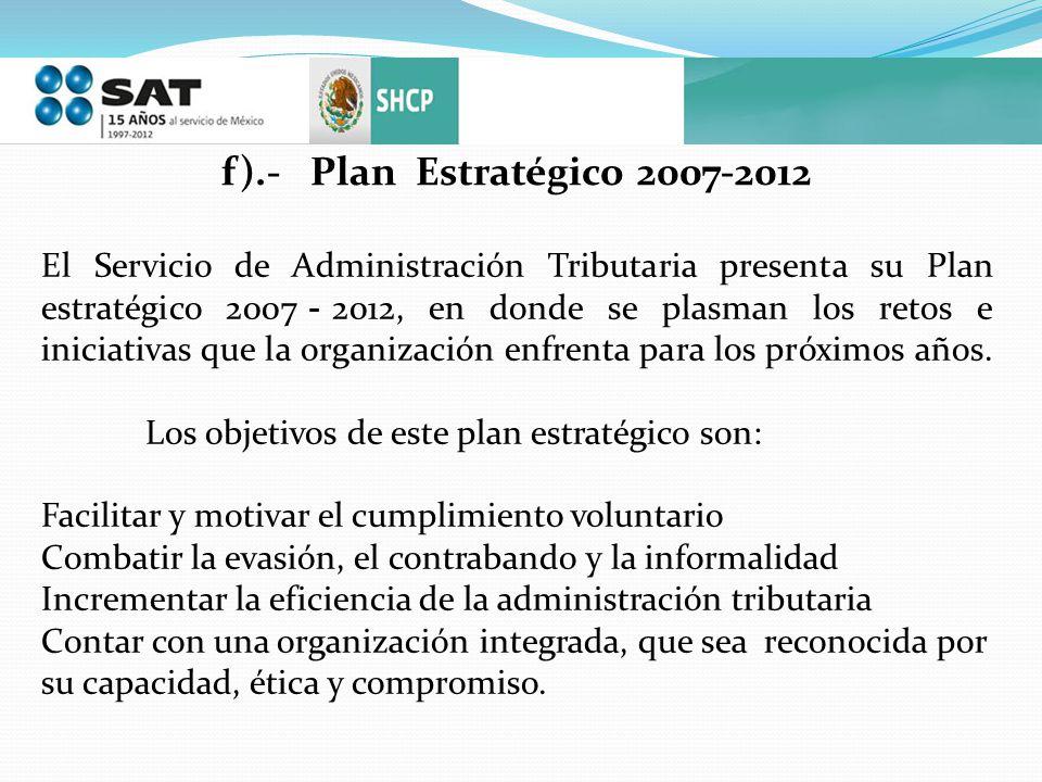 f).- Plan Estratégico 2007-2012 El Servicio de Administración Tributaria presenta su Plan estratégico 2007 2012, en donde se plasman los retos e inici