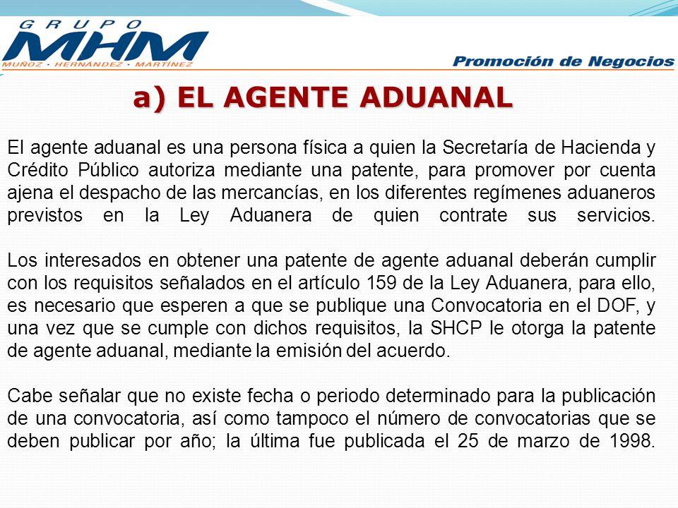 a) EL AGENTE ADUANAL El agente aduanal es una persona física a quien la Secretaría de Hacienda y Crédito Público autoriza mediante una patente, para p