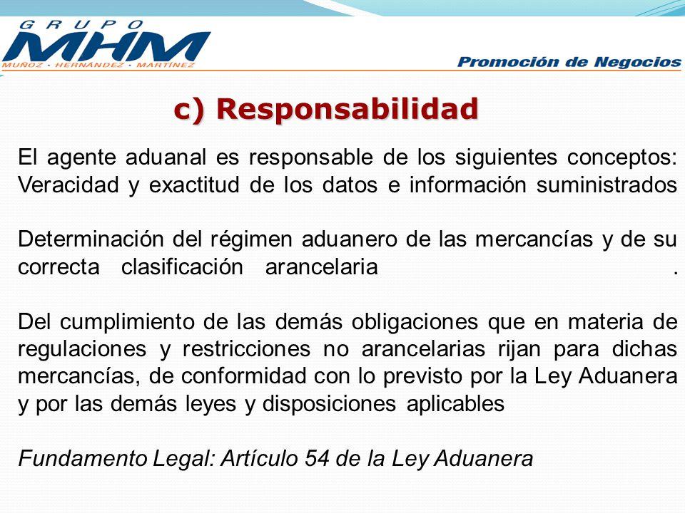 c) Responsabilidad El agente aduanal es responsable de los siguientes conceptos: Veracidad y exactitud de los datos e información suministrados Determ