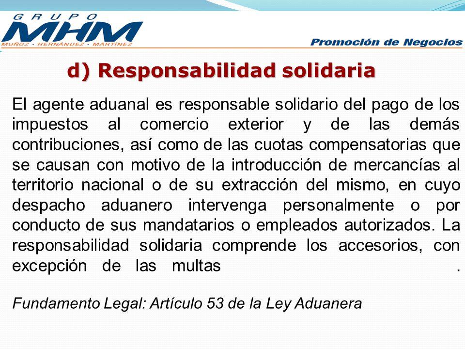 d) Responsabilidad solidaria El agente aduanal es responsable solidario del pago de los impuestos al comercio exterior y de las demás contribuciones,
