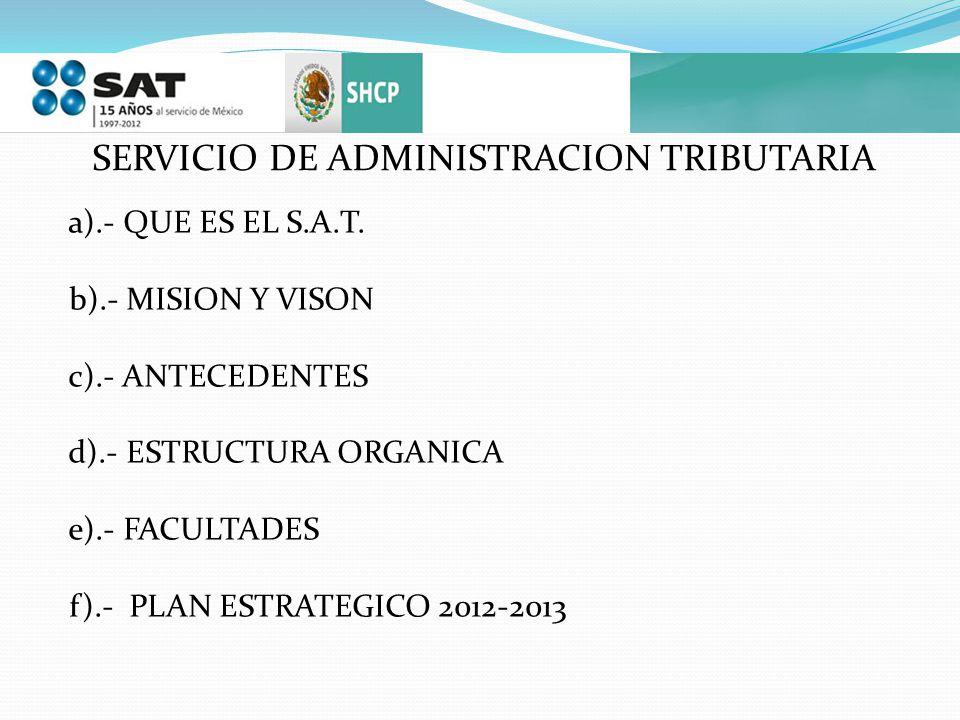 SERVICIO DE ADMINISTRACION TRIBUTARIA a).- QUE ES EL S.A.T. b).- MISION Y VISON c).- ANTECEDENTES d).- ESTRUCTURA ORGANICA e).- FACULTADES f).- PLAN E