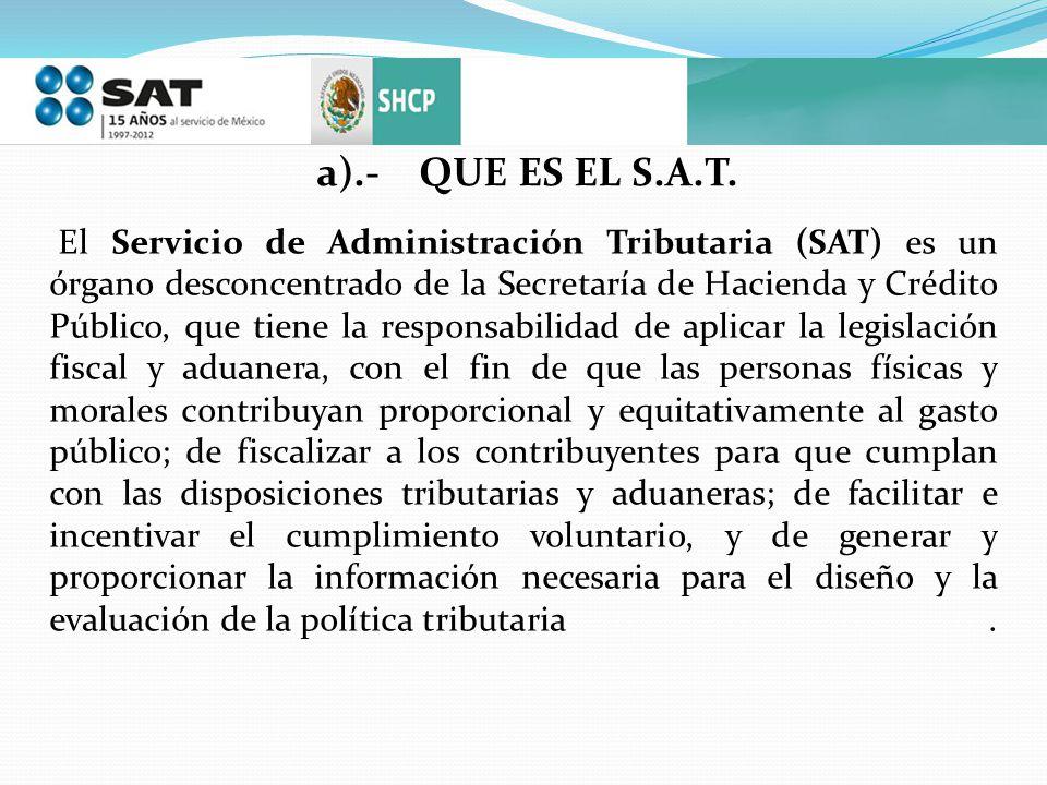 a).- QUE ES EL S.A.T. El Servicio de Administración Tributaria (SAT) es un órgano desconcentrado de la Secretaría de Hacienda y Crédito Público, que t