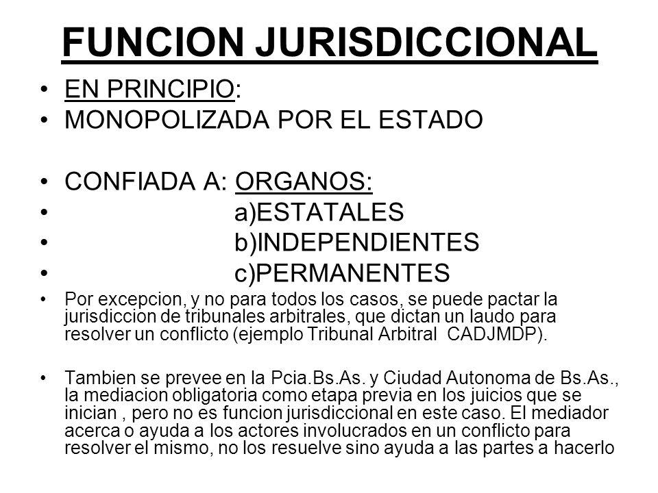 FUNCION JURISDICCIONAL EN PRINCIPIO: MONOPOLIZADA POR EL ESTADO CONFIADA A: ORGANOS: a)ESTATALES b)INDEPENDIENTES c)PERMANENTES Por excepcion, y no pa