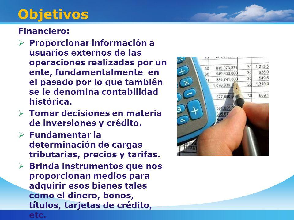 Objetivos Financiero: Proporcionar información a usuarios externos de las operaciones realizadas por un ente, fundamentalmente en el pasado por lo que también se le denomina contabilidad histórica.