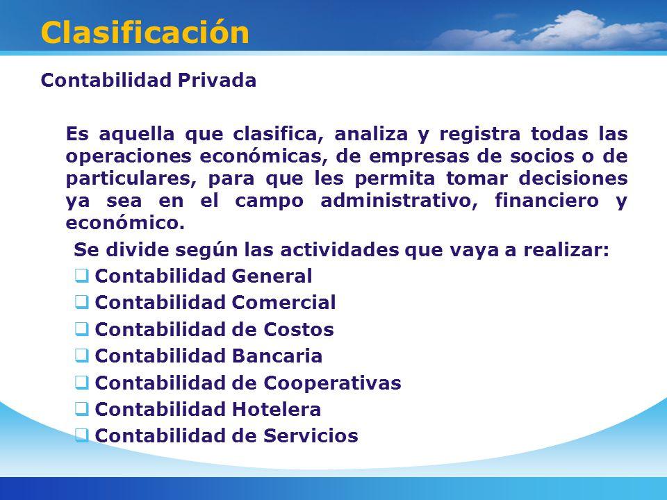 Clasificación Contabilidad Privada Es aquella que clasifica, analiza y registra todas las operaciones económicas, de empresas de socios o de particulares, para que les permita tomar decisiones ya sea en el campo administrativo, financiero y económico.