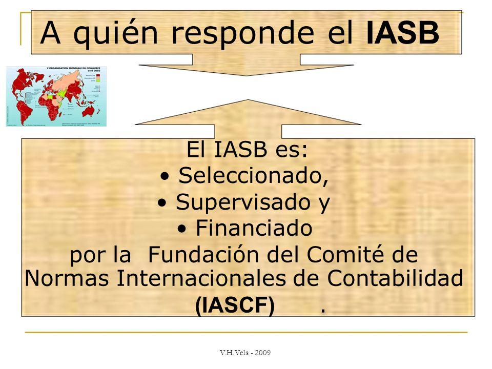 A quién responde el IASB El IASB es: Seleccionado, Supervisado y Financiado por la Fundación del Comité de Normas Internacionales de Contabilidad (IASCF).