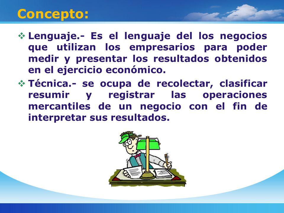 Concepto: Lenguaje.- Es el lenguaje del los negocios que utilizan los empresarios para poder medir y presentar los resultados obtenidos en el ejercicio económico.