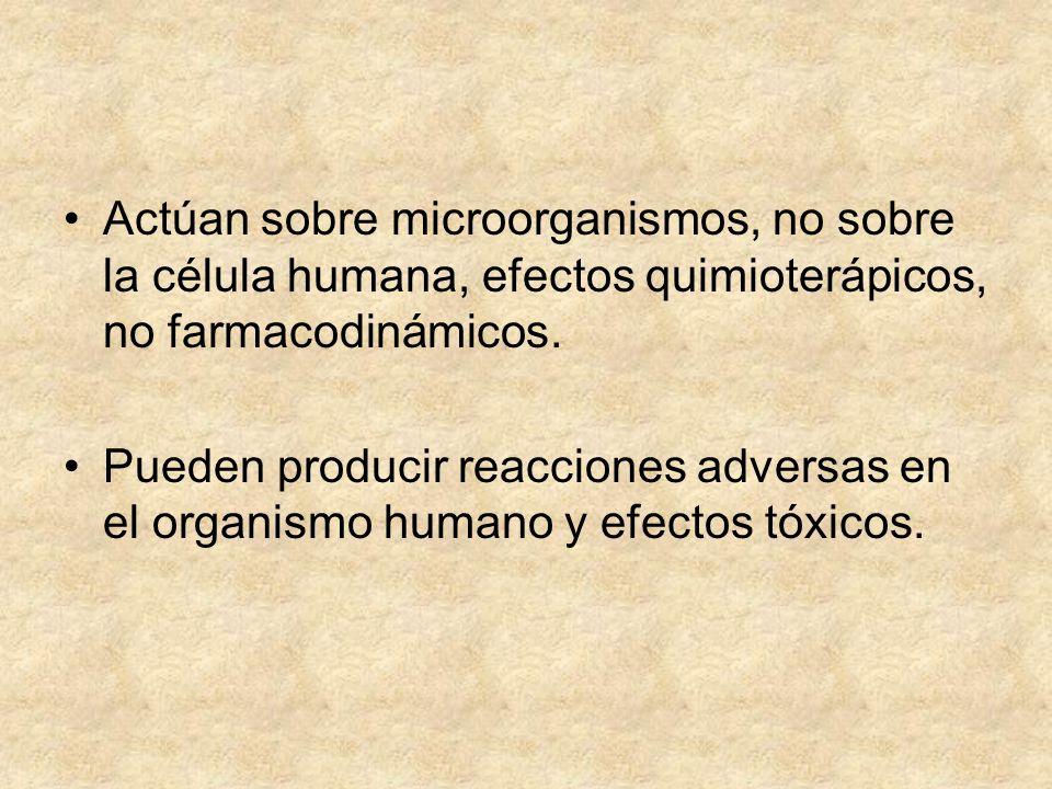 Actúan sobre microorganismos, no sobre la célula humana, efectos quimioterápicos, no farmacodinámicos. Pueden producir reacciones adversas en el organ