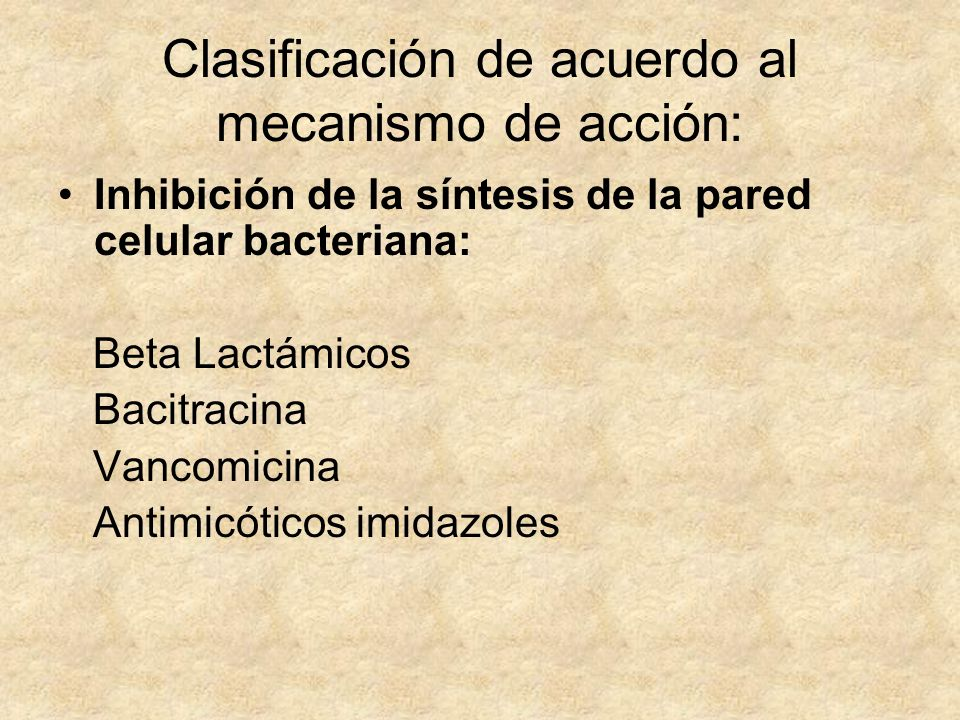 Clasificación de acuerdo al mecanismo de acción: Inhibición de la síntesis de la pared celular bacteriana: Beta Lactámicos Bacitracina Vancomicina Ant