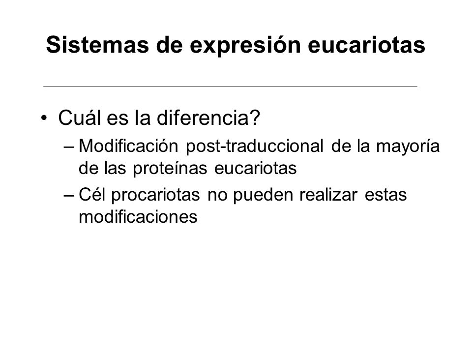 Sistemas de expresión eucariotas Cuál es la diferencia? –Modificación post-traduccional de la mayoría de las proteínas eucariotas –Cél procariotas no