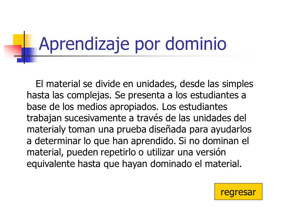 Aprendizaje por dominio regresar El material se divide en unidades, desde las simples hasta las complejas. Se presenta a los estudiantes a base de los