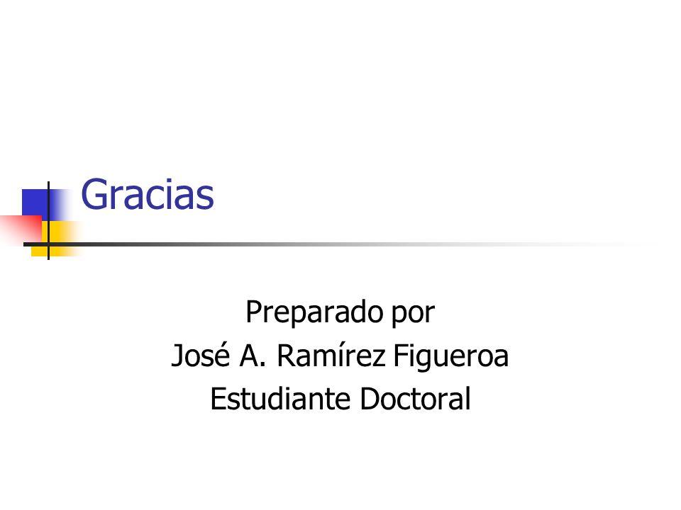 Gracias Preparado por José A. Ramírez Figueroa Estudiante Doctoral