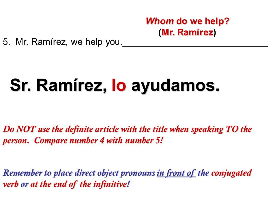 Remember to place direct object pronouns in front of the conjugated verb or at the end of the infinitive! 5. Mr. Ramírez, we help you.________________