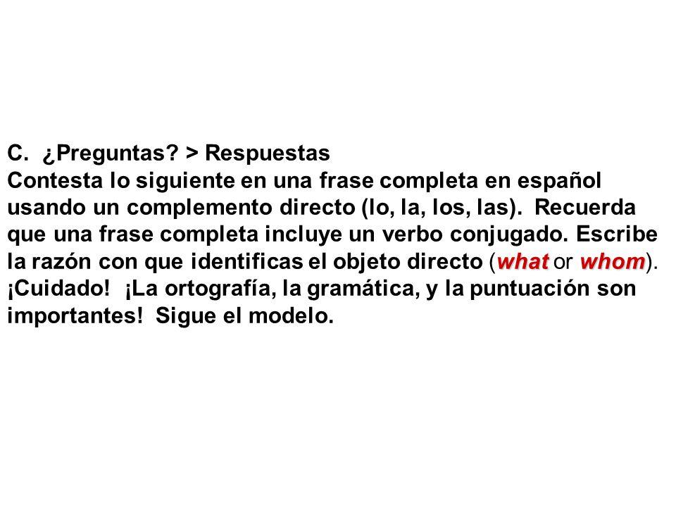 C. ¿Preguntas? > Respuestas Contesta lo siguiente en una frase completa en español usando un complemento directo (lo, la, los, las). Recuerda que una
