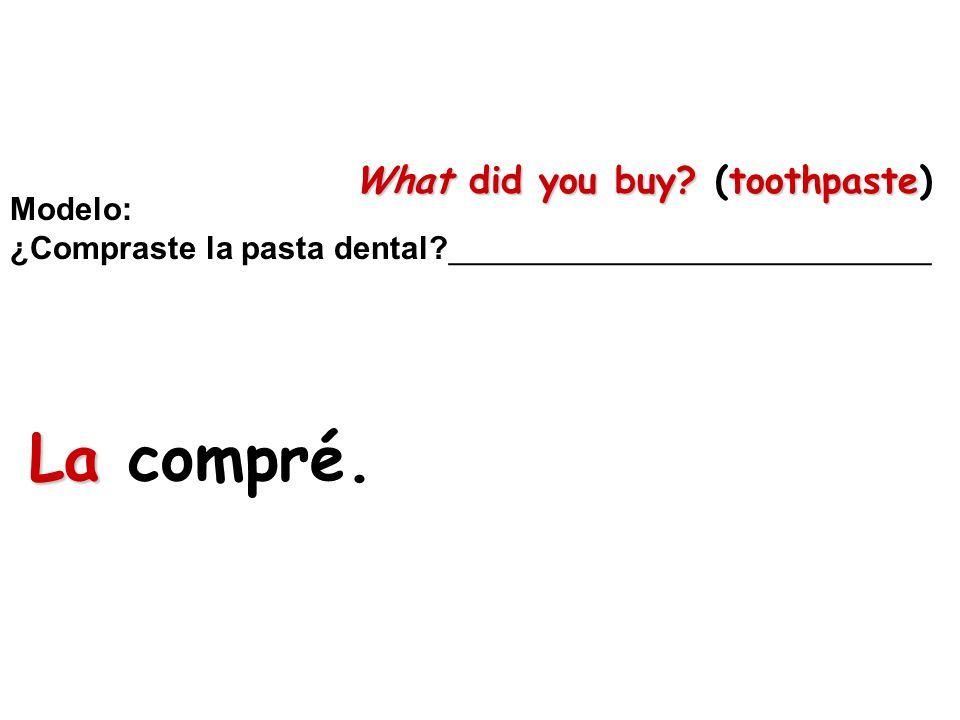 Modelo: ¿Compraste la pasta dental?___________________________ La La compré. What did you buy?toothpaste What did you buy? (toothpaste)