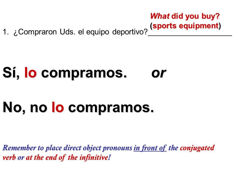 1. ¿Compraron Uds. el equipo deportivo?___________________ What did you buy? What did you buy? sports equipment (sports equipment) Sí, lo compramos. o