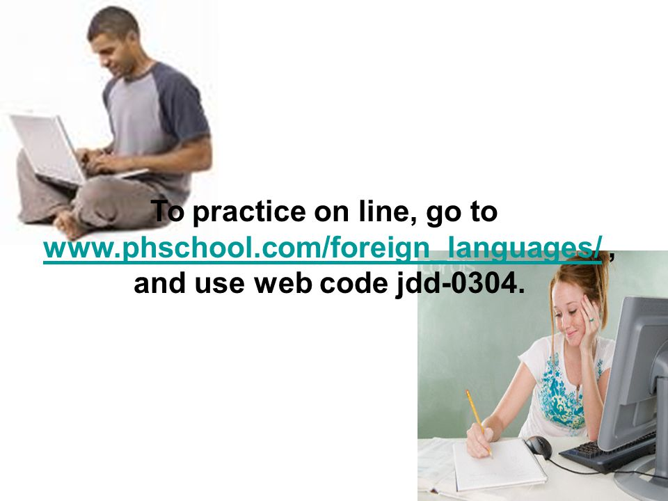 To practice on line, go to www.phschool.com/foreign_languages/,www.phschool.com/foreign_languages/ and use web code jdd-0304.