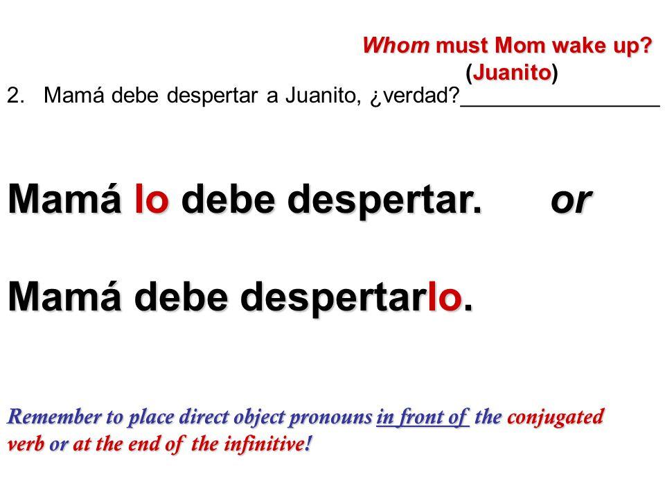 2. Mamá debe despertar a Juanito, ¿verdad?________________ Whom must Mom wake up? Whom must Mom wake up? Juanito (Juanito) Mamá lo debe despertar. or