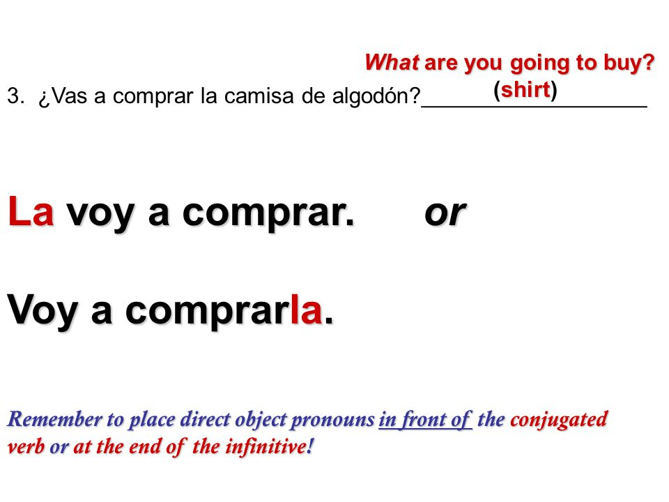 Remember to place direct object pronouns in front of the conjugated verb or at the end of the infinitive! 3. ¿Vas a comprar la camisa de algodón?_____