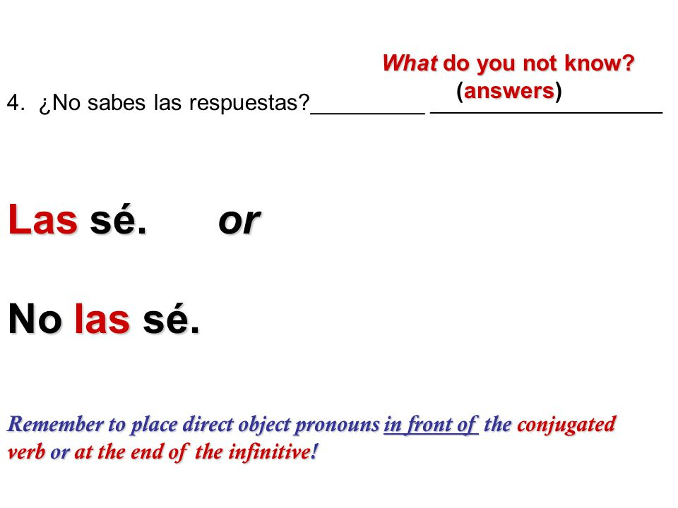 Remember to place direct object pronouns in front of the conjugated verb or at the end of the infinitive! 4. ¿No sabes las respuestas?_________ ______