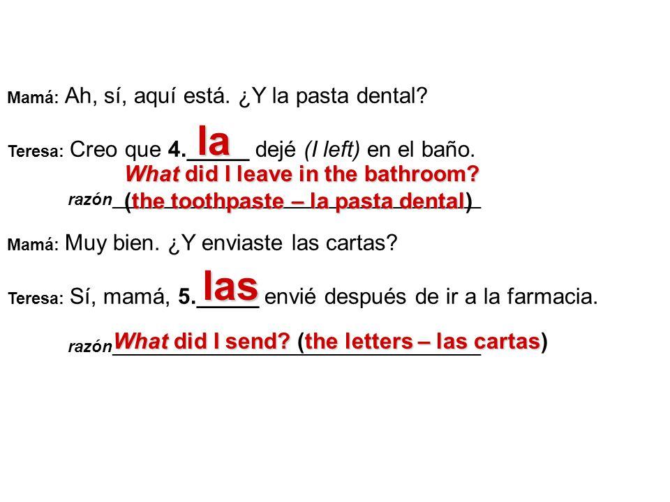 Mamá: Ah, sí, aquí está. ¿Y la pasta dental? Teresa: Creo que 4._____ dejé (I left) en el baño. razón________________________________________ Mamá: Mu
