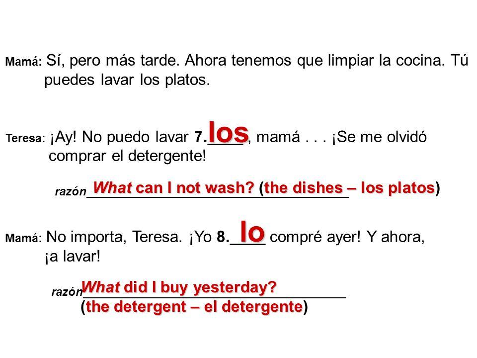 Mamá: Sí, pero más tarde. Ahora tenemos que limpiar la cocina. Tú puedes lavar los platos. Teresa: ¡Ay! No puedo lavar 7.____, mamá... ¡Se me olvidó c