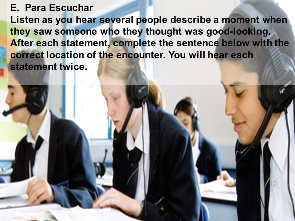 E. Para Escuchar Listen as you hear several people describe a moment when they saw someone who they thought was good-looking. After each statement, co