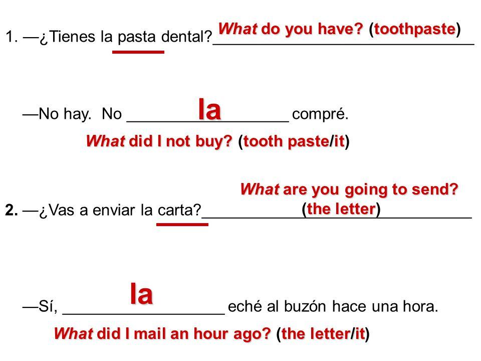 1.¿Tienes la pasta dental?_____________________________ No hay. No __________________ compré. 2. ¿Vas a enviar la carta?______________________________
