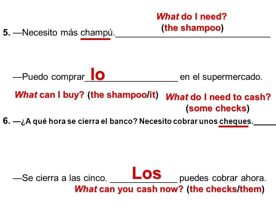 5. Necesito más champú.______________________________ Puedo comprar__________________ en el supermercado. 6. ¿A qué hora se cierra el banco? Necesito
