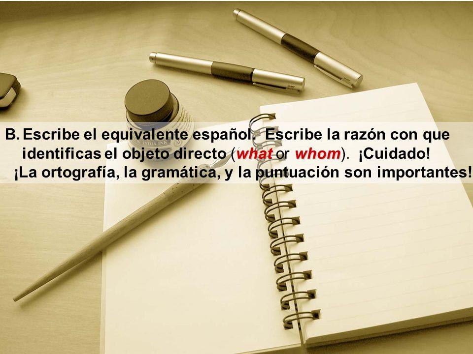 B.Escribe el equivalente español. Escribe la razón con que whatwhom identificas el objeto directo (what or whom). ¡Cuidado! ¡La ortografía, la gramáti