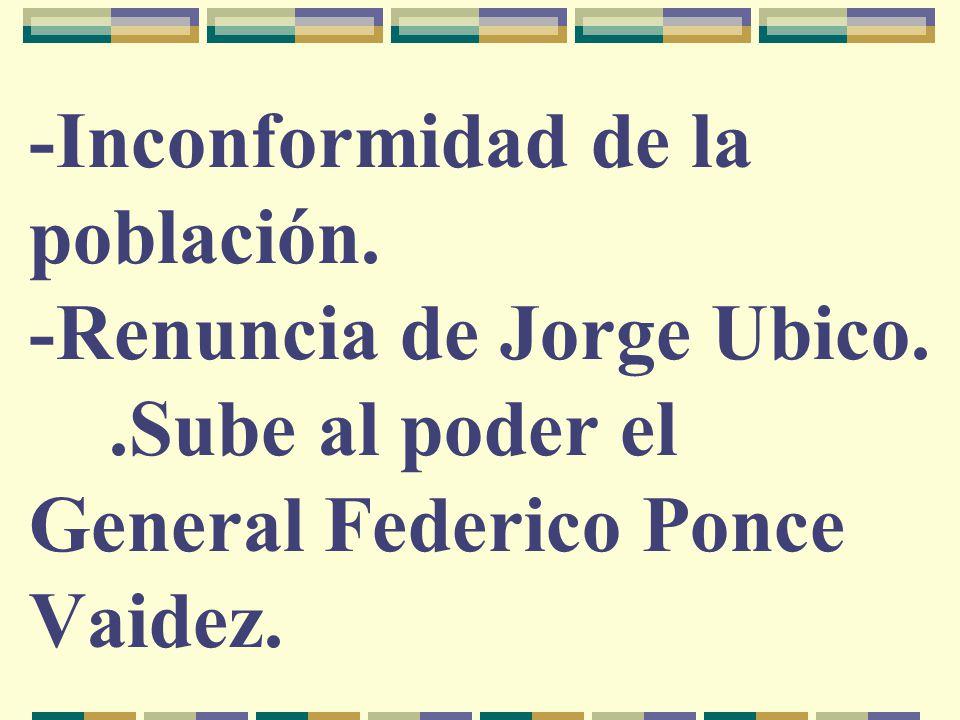 -Inconformidad de la población. -Renuncia de Jorge Ubico..Sube al poder el General Federico Ponce Vaidez.